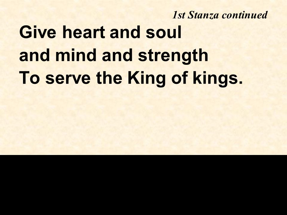 Give heart and soul and mind and strength To serve the King of kings. 1st Stanza continued