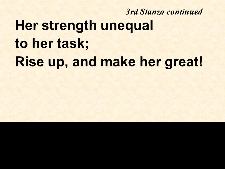 Her strength unequal to her task; Rise up, and make her great! 3rd Stanza continued