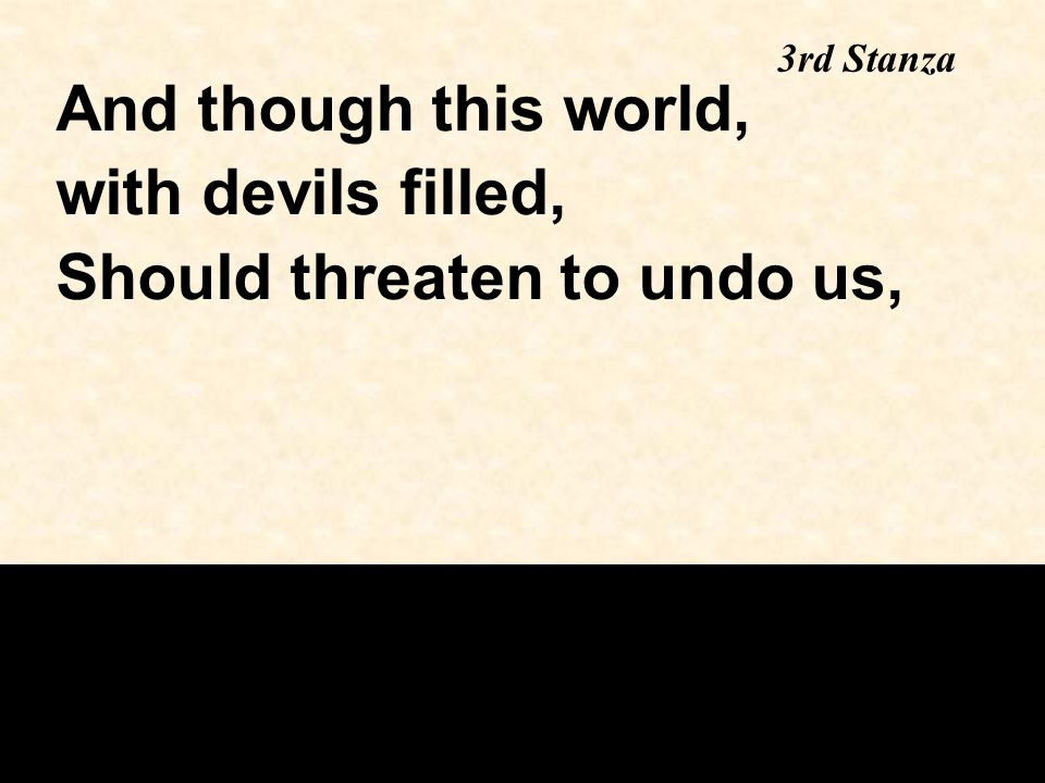 And though this world, with devils filled, Should threaten to undo us, 3rd Stanza