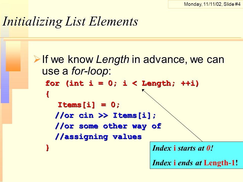 Monday, 11/11/02, Slide #4 Initializing List Elements  If we know Length in advance, we can use a for-loop: for (int i = 0; i < Length; ++i) { Items[i] = 0; Items[i] = 0; //or cin >> Items[i]; //or cin >> Items[i]; //or some other way of //or some other way of //assigning values //assigning values} Index i starts at 0.