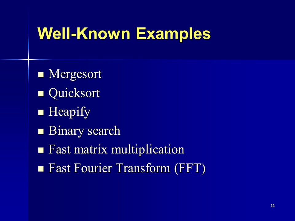 11 Well-Known Examples Mergesort Mergesort Quicksort Quicksort Heapify Heapify Binary search Binary search Fast matrix multiplication Fast matrix multiplication Fast Fourier Transform (FFT) Fast Fourier Transform (FFT)