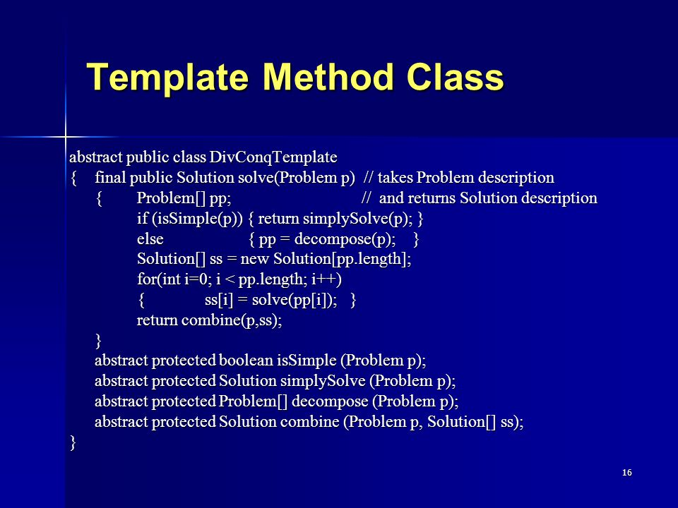 16 Template Method Class abstract public class DivConqTemplate {final public Solution solve(Problem p) // takes Problem description {Problem[] pp; // and returns Solution description {Problem[] pp; // and returns Solution description if (isSimple(p)) { return simplySolve(p); } else { pp = decompose(p); } Solution[] ss = new Solution[pp.length]; for(int i=0; i < pp.length; i++) {ss[i] = solve(pp[i]); } return combine(p,ss); } abstract protected boolean isSimple (Problem p); abstract protected Solution simplySolve (Problem p); abstract protected Problem[] decompose (Problem p); abstract protected Solution combine (Problem p, Solution[] ss); }