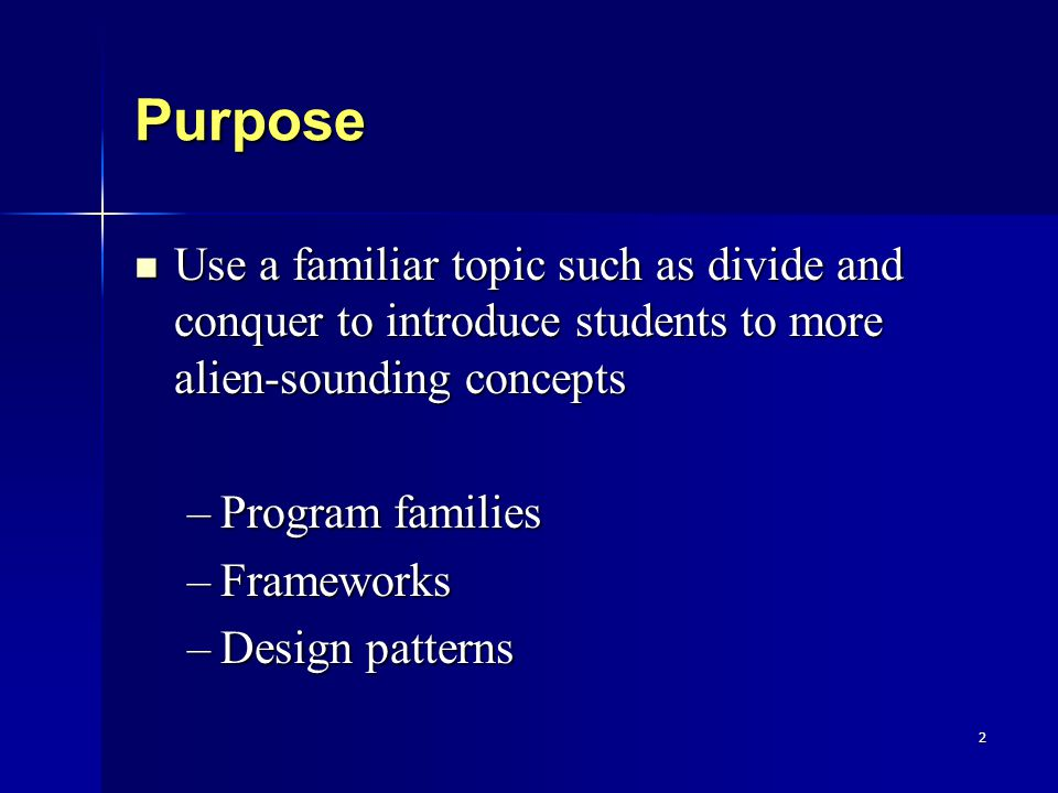 2 Purpose Use a familiar topic such as divide and conquer to introduce students to more alien-sounding concepts Use a familiar topic such as divide and conquer to introduce students to more alien-sounding concepts –Program families –Frameworks –Design patterns