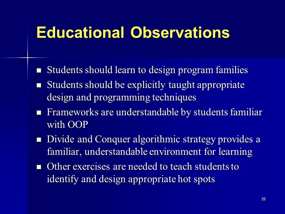 25 Educational Observations Students should learn to design program families Students should learn to design program families Students should be explicitly taught appropriate design and programming techniques Students should be explicitly taught appropriate design and programming techniques Frameworks are understandable by students familiar with OOP Frameworks are understandable by students familiar with OOP Divide and Conquer algorithmic strategy provides a familiar, understandable environment for learning Divide and Conquer algorithmic strategy provides a familiar, understandable environment for learning Other exercises are needed to teach students to identify and design appropriate hot spots Other exercises are needed to teach students to identify and design appropriate hot spots