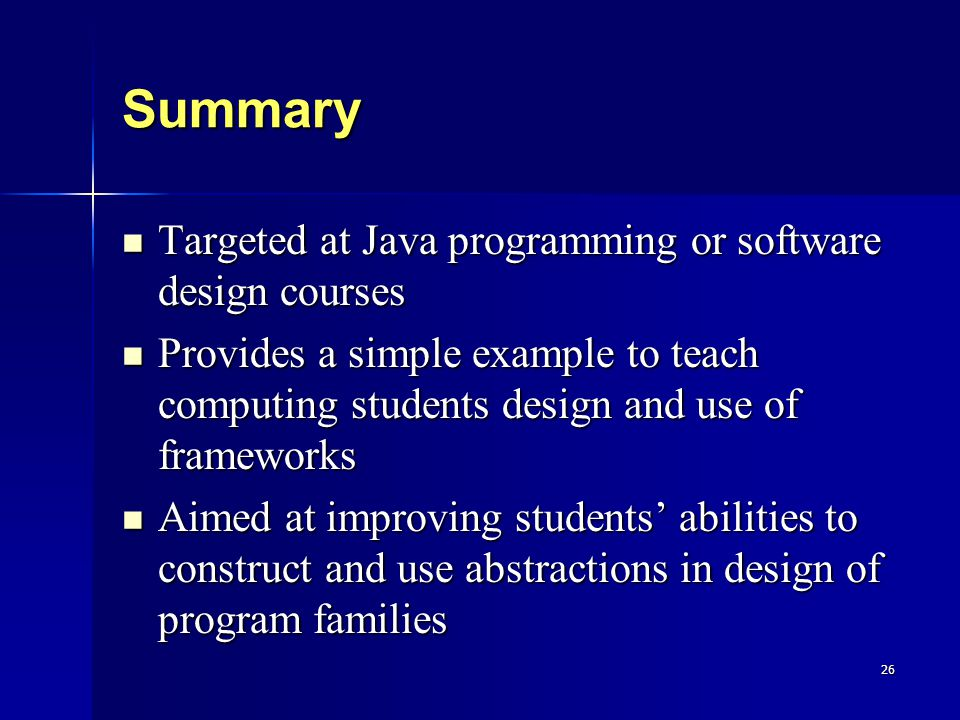 26 Summary Targeted at Java programming or software design courses Targeted at Java programming or software design courses Provides a simple example to teach computing students design and use of frameworks Provides a simple example to teach computing students design and use of frameworks Aimed at improving students' abilities to construct and use abstractions in design of program families Aimed at improving students' abilities to construct and use abstractions in design of program families