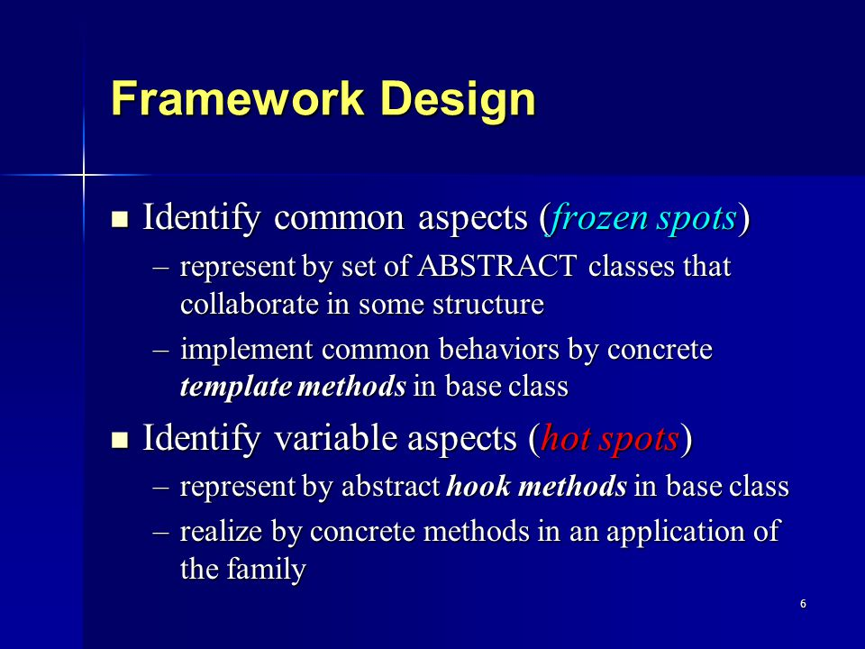 6 Framework Design Identify common aspects (frozen spots) Identify common aspects (frozen spots) –represent by set of ABSTRACT classes that collaborate in some structure –implement common behaviors by concrete template methods in base class Identify variable aspects (hot spots) Identify variable aspects (hot spots) –represent by abstract hook methods in base class –realize by concrete methods in an application of the family