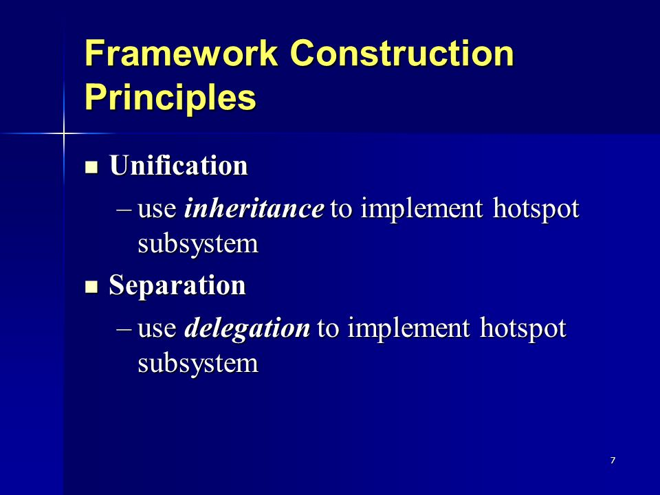7 Framework Construction Principles Unification Unification –use inheritance to implement hotspot subsystem Separation Separation –use delegation to implement hotspot subsystem