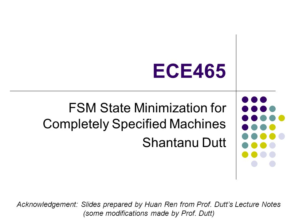 ECE465 FSM State Minimization for Completely Specified Machines Shantanu Dutt Acknowledgement: Slides prepared by Huan Ren from Prof.