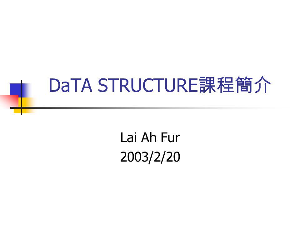 DaTA STRUCTURE 課程簡介 Lai Ah Fur 2003/2/20