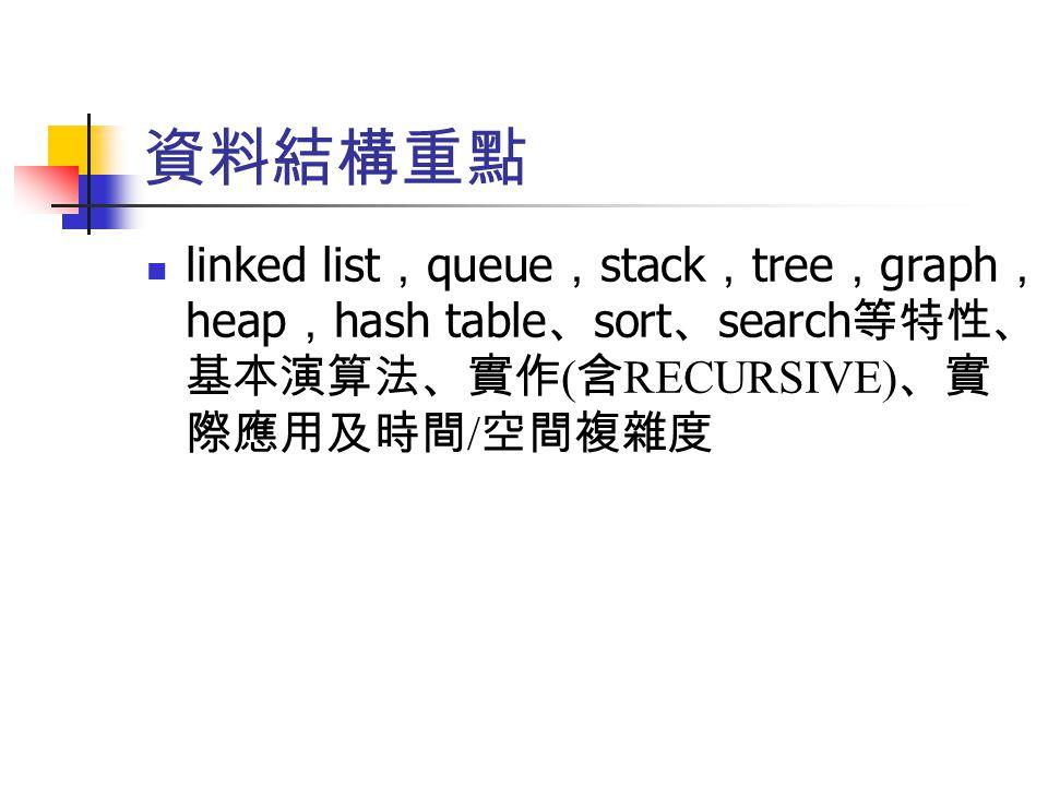 資料結構重點 linked list , queue , stack , tree , graph , heap , hash table 、 sort 、 search 等特性、 基本演算法、實作 ( 含 RECURSIVE) 、實 際應用及時間 / 空間複雜度