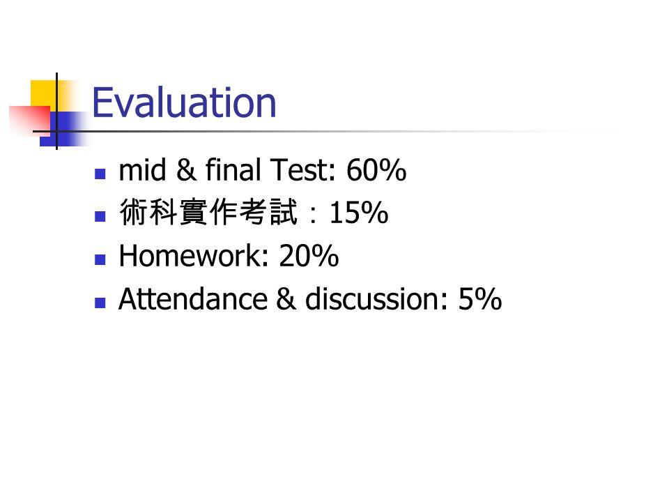 Evaluation mid & final Test: 60% 術科實作考試: 15% Homework: 20% Attendance & discussion: 5%