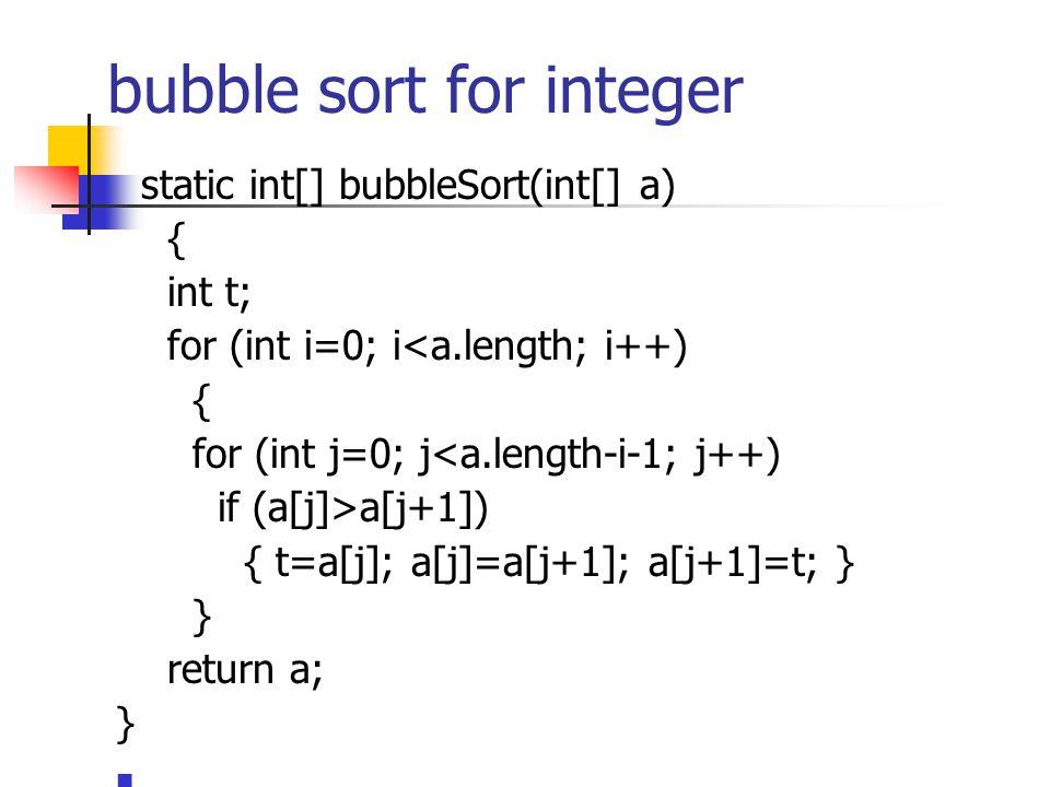 bubble sort for integer static int[] bubbleSort(int[] a) { int t; for (int i=0; i<a.length; i++) { for (int j=0; j<a.length-i-1; j++) if (a[j]>a[j+1]) { t=a[j]; a[j]=a[j+1]; a[j+1]=t; } } return a; }