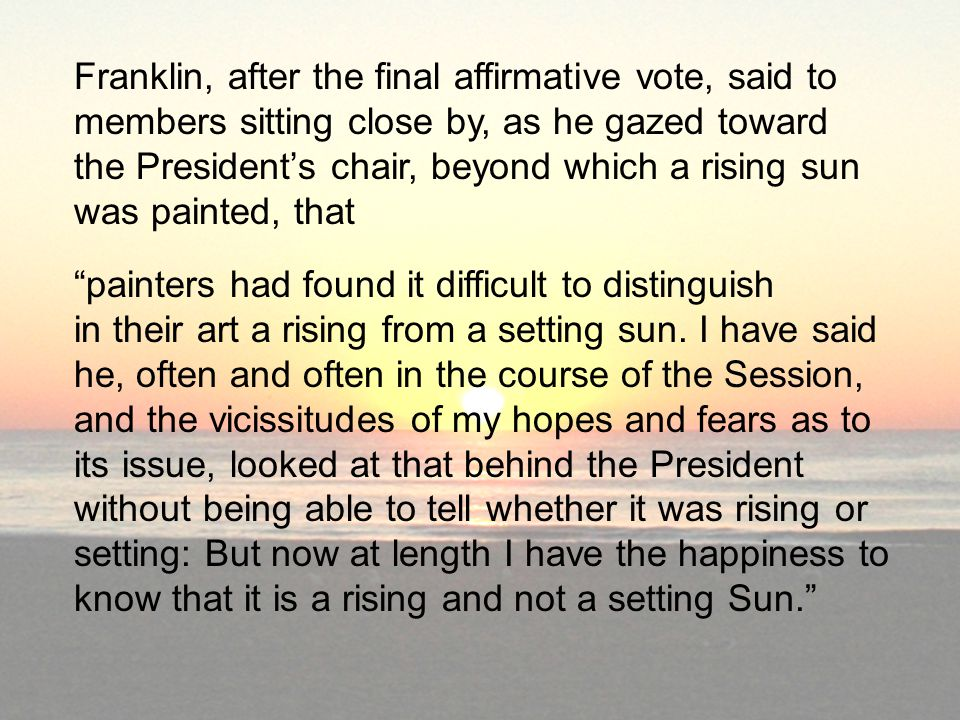 Franklin, after the final affirmative vote, said to members sitting close by, as he gazed toward the President's chair, beyond which a rising sun was