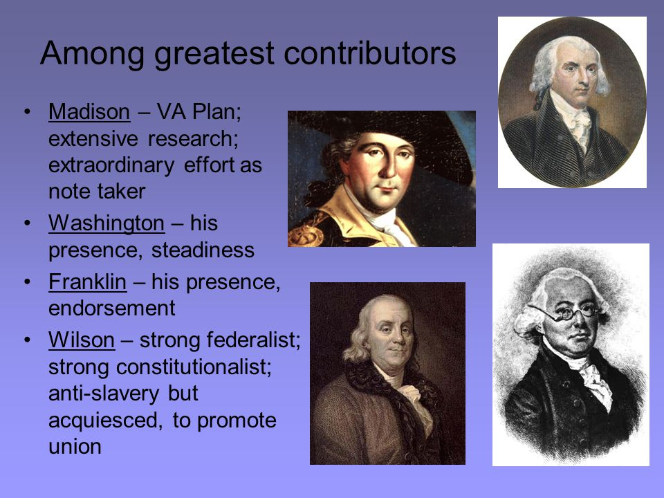 Among greatest contributors Madison – VA Plan; extensive research; extraordinary effort as note taker Washington – his presence, steadiness Franklin –