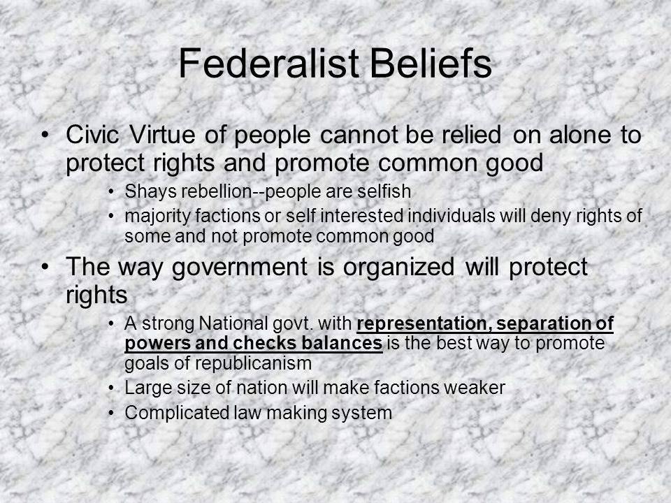 Federalist Beliefs Civic Virtue of people cannot be relied on alone to protect rights and promote common good Shays rebellion--people are selfish majo