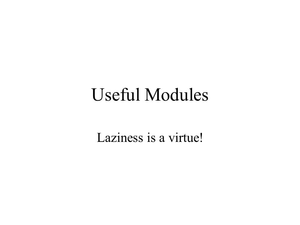 Useful Modules Laziness is a virtue!