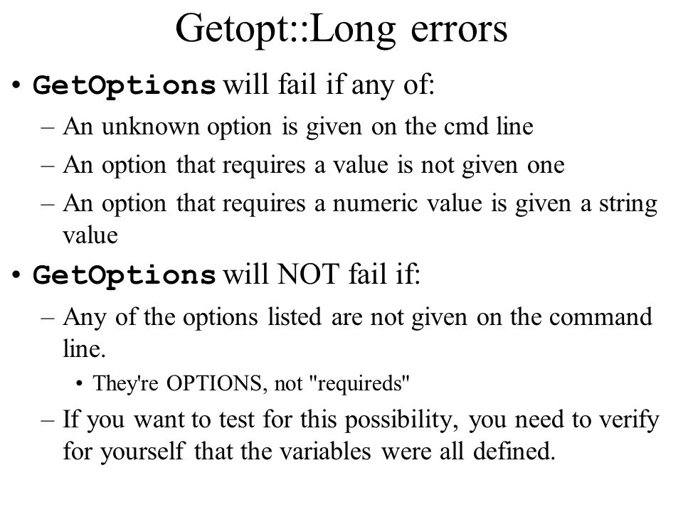 Getopt::Long errors GetOptions will fail if any of: –An unknown option is given on the cmd line –An option that requires a value is not given one –An option that requires a numeric value is given a string value GetOptions will NOT fail if: –Any of the options listed are not given on the command line.