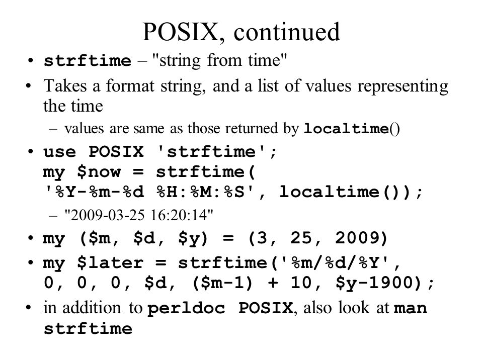 POSIX, continued strftime – string from time Takes a format string, and a list of values representing the time –values are same as those returned by localtime () use POSIX strftime ; my $now = strftime( %Y-%m-%d %H:%M:%S , localtime()); – 2009-03-25 16:20:14 my ($m, $d, $y) = (3, 25, 2009) my $later = strftime( %m/%d/%Y , 0, 0, 0, $d, ($m-1) + 10, $y-1900); in addition to perldoc POSIX, also look at man strftime