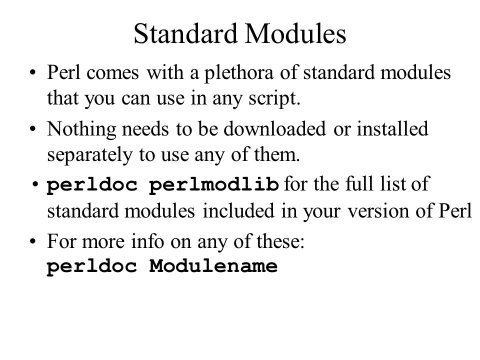 Standard Modules Perl comes with a plethora of standard modules that you can use in any script.