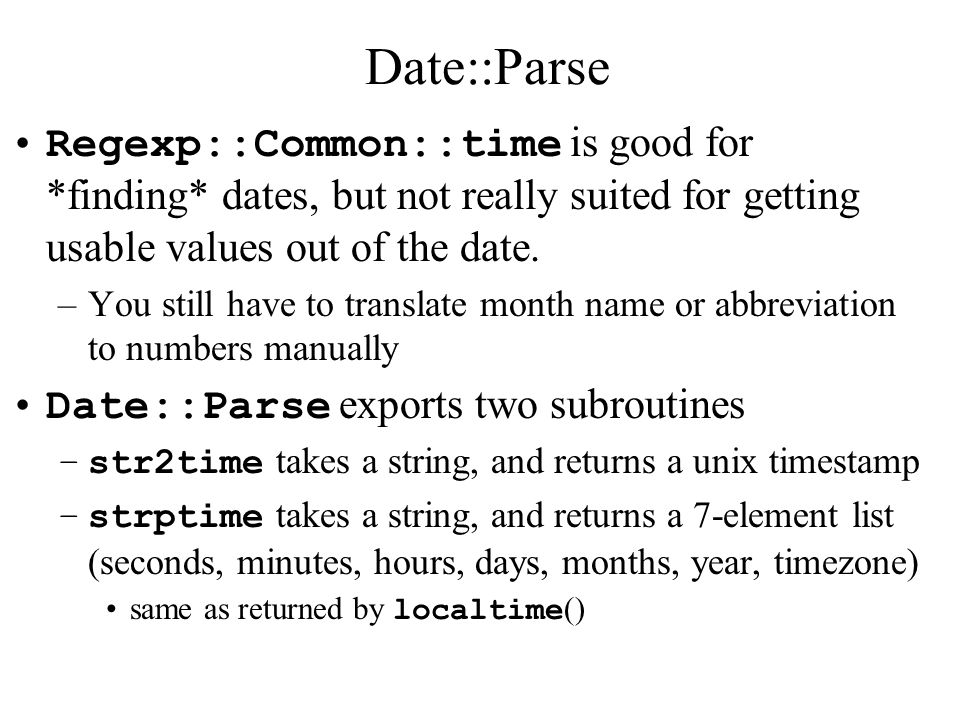 Date::Parse Regexp::Common::time is good for *finding* dates, but not really suited for getting usable values out of the date.