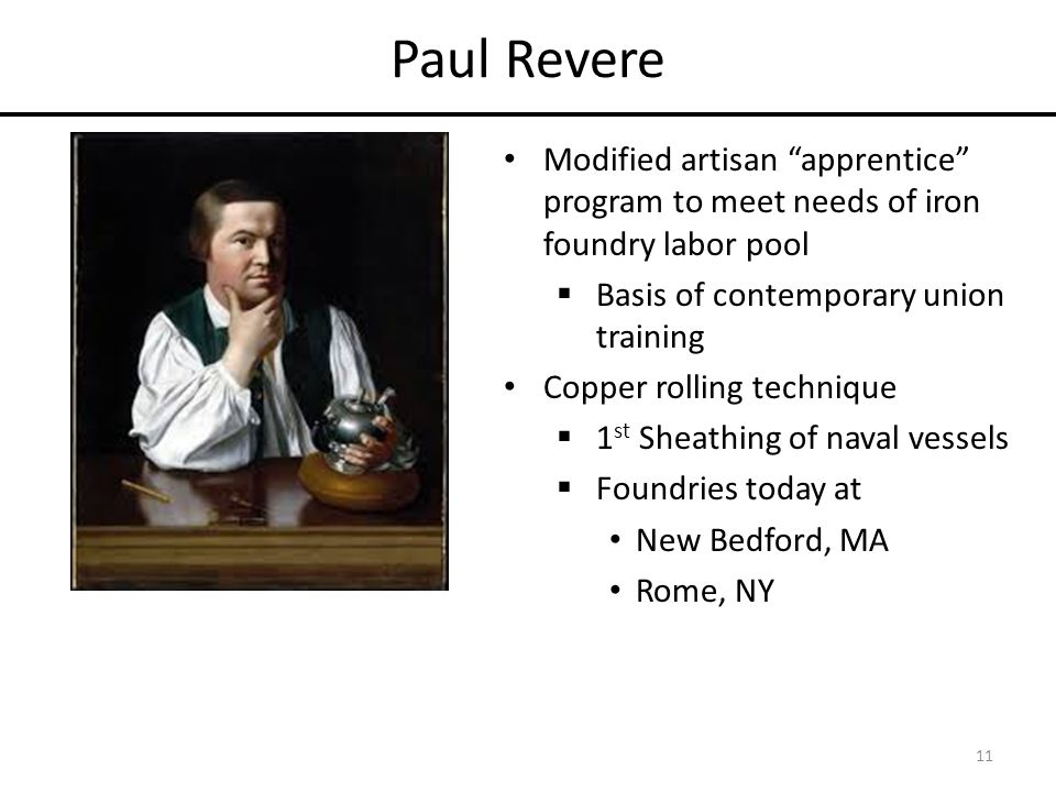 Paul Revere Modified artisan apprentice program to meet needs of iron foundry labor pool  Basis of contemporary union training Copper rolling technique  1 st Sheathing of naval vessels  Foundries today at New Bedford, MA Rome, NY 11