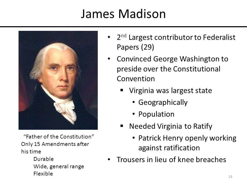 James Madison 2 nd Largest contributor to Federalist Papers (29) Convinced George Washington to preside over the Constitutional Convention  Virginia was largest state Geographically Population  Needed Virginia to Ratify Patrick Henry openly working against ratification Trousers in lieu of knee breaches Father of the Constitution Only 15 Amendments after his time Durable Wide, general range Flexible 14