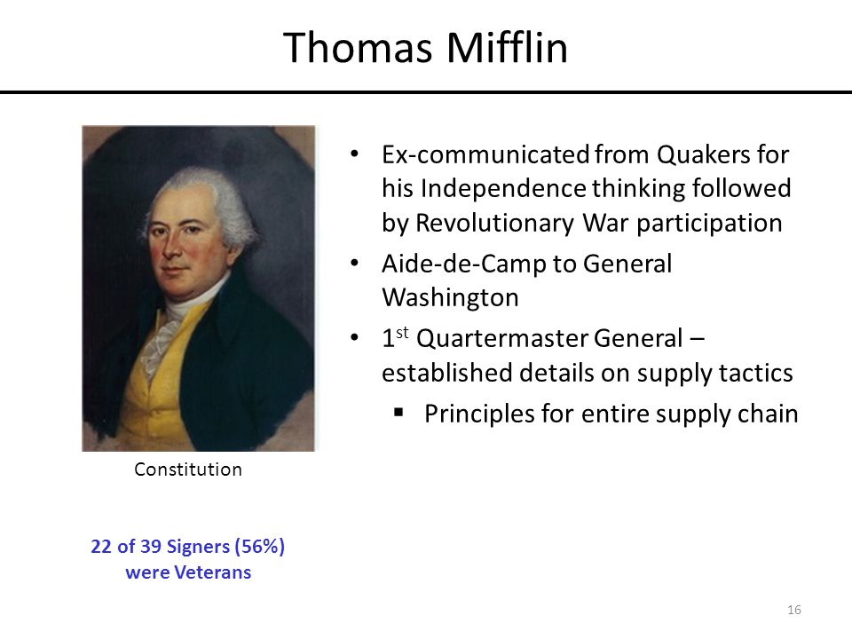 Thomas Mifflin Ex-communicated from Quakers for his Independence thinking followed by Revolutionary War participation Aide-de-Camp to General Washington 1 st Quartermaster General – established details on supply tactics  Principles for entire supply chain 16 Constitution 22 of 39 Signers (56%) were Veterans