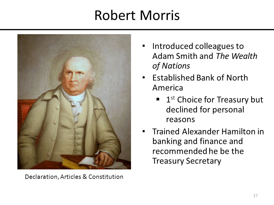 Robert Morris Introduced colleagues to Adam Smith and The Wealth of Nations Established Bank of North America  1 st Choice for Treasury but declined for personal reasons Trained Alexander Hamilton in banking and finance and recommended he be the Treasury Secretary 17 Declaration, Articles & Constitution