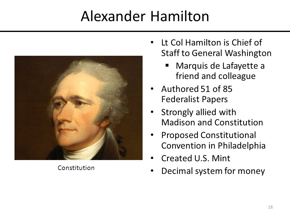 Alexander Hamilton Lt Col Hamilton is Chief of Staff to General Washington  Marquis de Lafayette a friend and colleague Authored 51 of 85 Federalist Papers Strongly allied with Madison and Constitution Proposed Constitutional Convention in Philadelphia Created U.S.