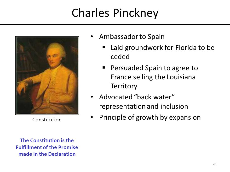 Charles Pinckney Ambassador to Spain  Laid groundwork for Florida to be ceded  Persuaded Spain to agree to France selling the Louisiana Territory Advocated back water representation and inclusion Principle of growth by expansion 20 Constitution The Constitution is the Fulfillment of the Promise made in the Declaration