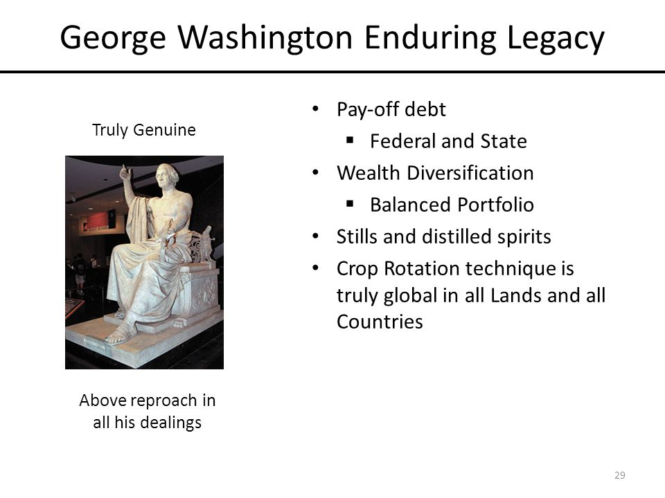 George Washington Enduring Legacy Pay-off debt  Federal and State Wealth Diversification  Balanced Portfolio Stills and distilled spirits Crop Rotation technique is truly global in all Lands and all Countries 29 Above reproach in all his dealings Truly Genuine