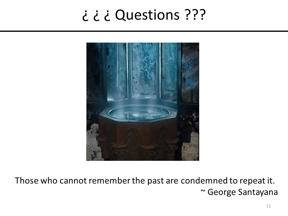 ¿ ¿ ¿ Questions . 31 Those who cannot remember the past are condemned to repeat it.