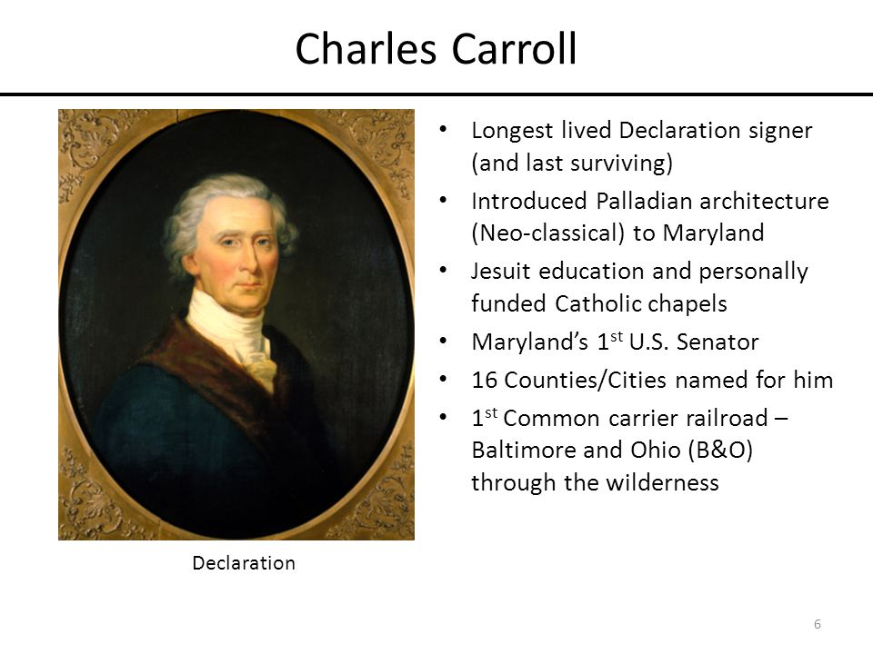 Charles Carroll Longest lived Declaration signer (and last surviving) Introduced Palladian architecture (Neo-classical) to Maryland Jesuit education and personally funded Catholic chapels Maryland's 1 st U.S.