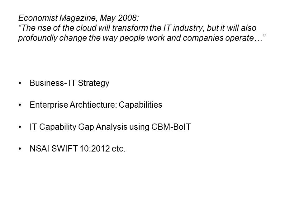 Economist Magazine, May 2008: The rise of the cloud will transform the IT industry, but it will also profoundly change the way people work and companies operate… Business- IT Strategy Enterprise Archtiecture: Capabilities IT Capability Gap Analysis using CBM-BoIT NSAI SWIFT 10:2012 etc.