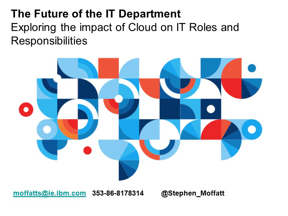 The Future of the IT Department Exploring the impact of Cloud on IT Roles and Responsibilities moffatts@ie.ibm.commoffatts@ie.ibm.com 353-86-8178314 @Stephen_Moffatt