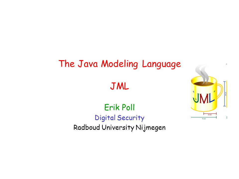 The Java Modeling Language JML Erik Poll Digital Security Radboud University Nijmegen