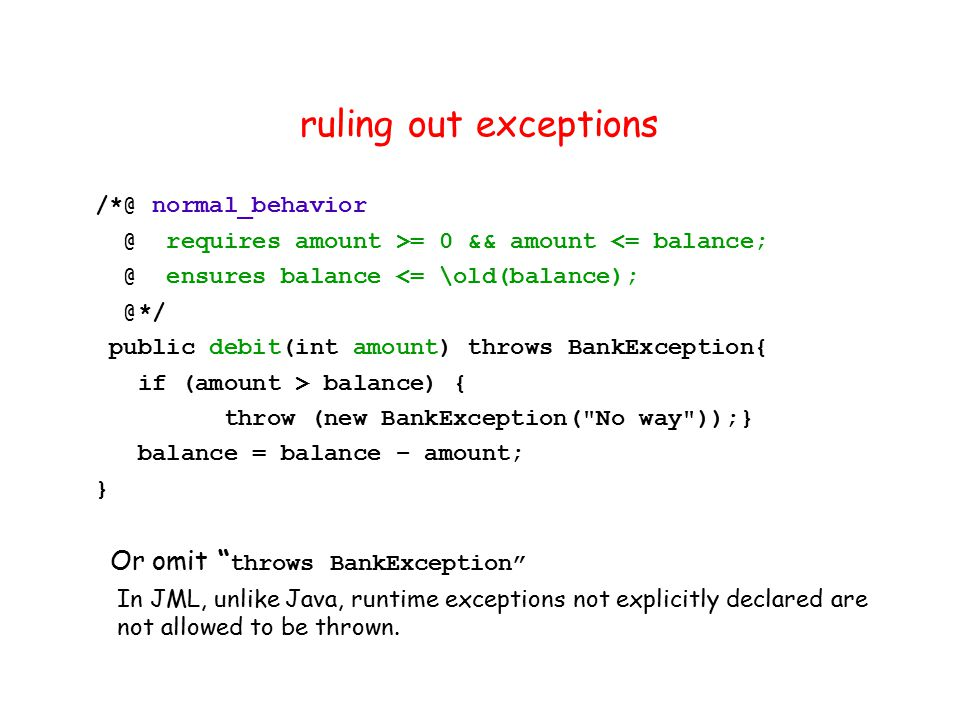 ruling out exceptions /*@ normal_behavior @ requires amount >= 0 && amount <= balance; @ ensures balance <= \old(balance); @*/ public debit(int amount) throws BankException{ if (amount > balance) { throw (new BankException( No way ));} balance = balance – amount; } Or omit throws BankException In JML, unlike Java, runtime exceptions not explicitly declared are not allowed to be thrown.
