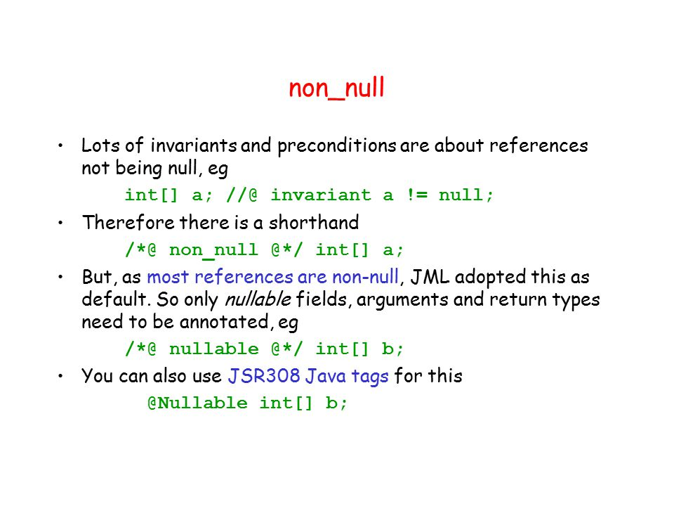 non_null Lots of invariants and preconditions are about references not being null, eg int[] a; //@ invariant a != null; Therefore there is a shorthand /*@ non_null @*/ int[] a; But, as most references are non-null, JML adopted this as default.