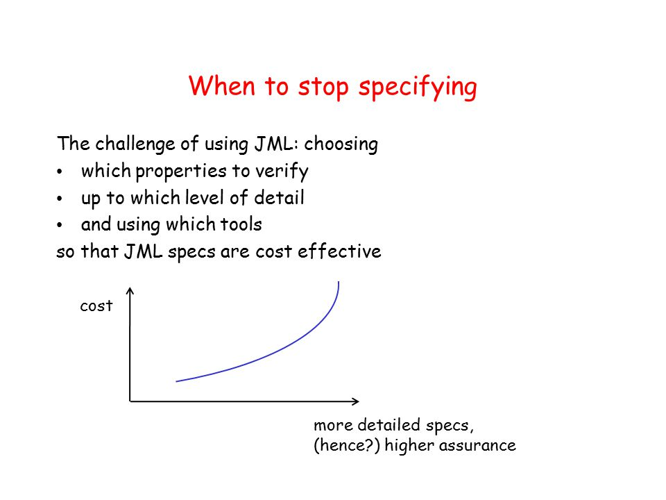 When to stop specifying The challenge of using JML: choosing which properties to verify up to which level of detail and using which tools so that JML specs are cost effective cost more detailed specs, (hence ) higher assurance