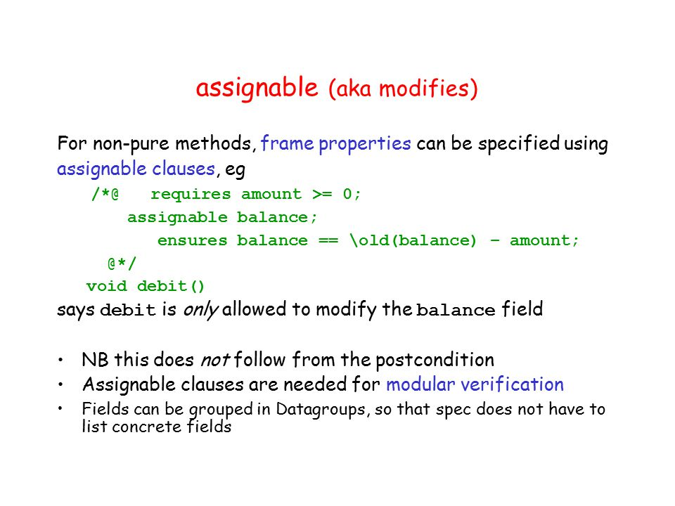 assignable (aka modifies) For non-pure methods, frame properties can be specified using assignable clauses, eg /*@ requires amount >= 0; assignable balance; ensures balance == \old(balance) – amount; @*/ void debit() says debit is only allowed to modify the balance field NB this does not follow from the postcondition Assignable clauses are needed for modular verification Fields can be grouped in Datagroups, so that spec does not have to list concrete fields