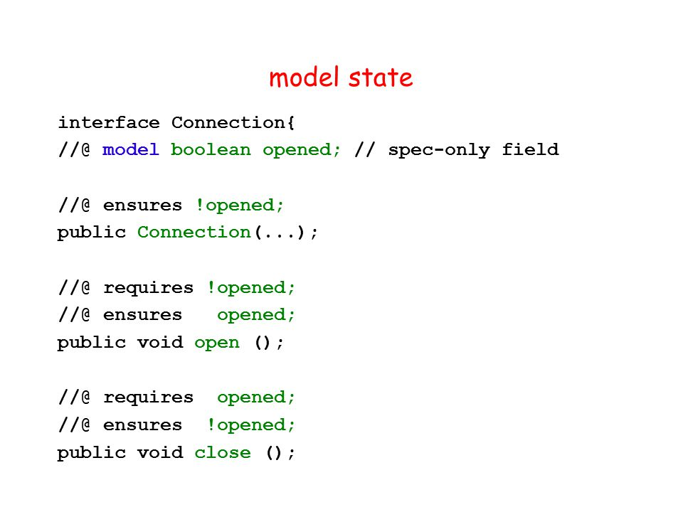 model state interface Connection{ //@ model boolean opened; // spec-only field //@ ensures !opened; public Connection(...); //@ requires !opened; //@ ensures opened; public void open (); //@ requires opened; //@ ensures !opened; public void close ();
