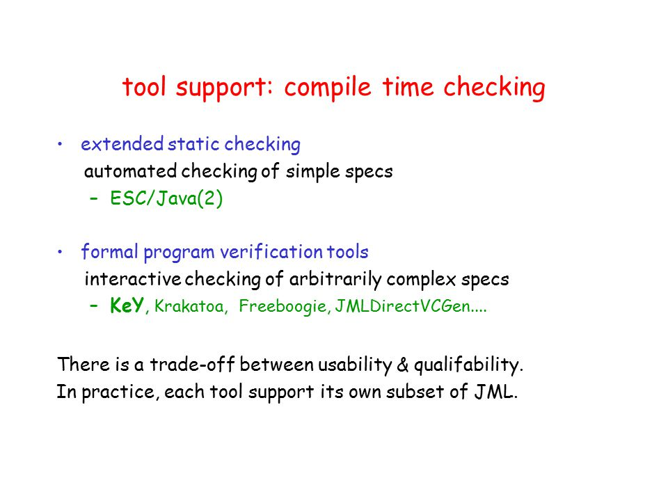 tool support: compile time checking extended static checking automated checking of simple specs –ESC/Java(2) formal program verification tools interactive checking of arbitrarily complex specs –KeY, Krakatoa, Freeboogie, JMLDirectVCGen....
