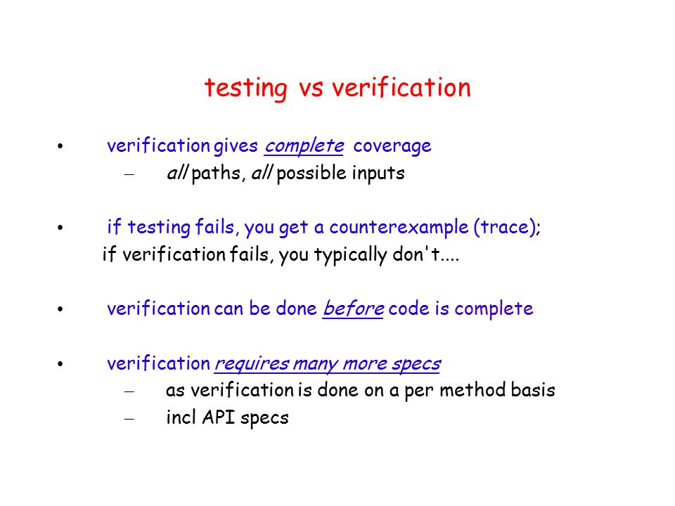 testing vs verification verification gives complete coverage – all paths, all possible inputs if testing fails, you get a counterexample (trace); if verification fails, you typically don t....