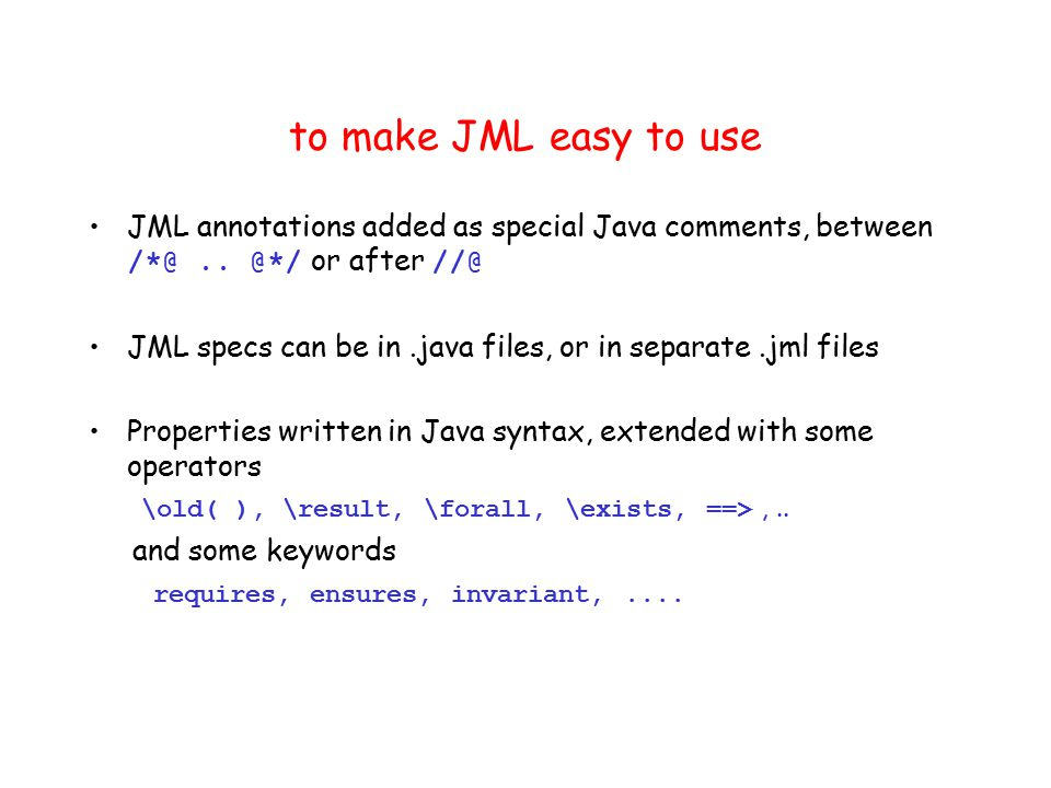 to make JML easy to use JML annotations added as special Java comments, between /*@..