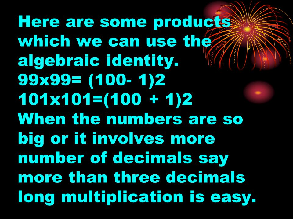 Here are some products which we can use the algebraic identity. 99x99= (100- 1)2 101x101=(100 + 1)2 When the numbers are so big or it involves more nu