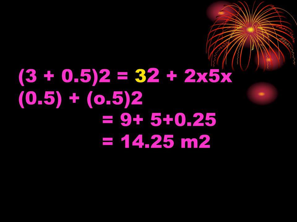 (3 + 0.5)2 = 3 2 + 2x5x (0.5) + (o.5)2 = 9+ 5+0.25 = 14.25 m2