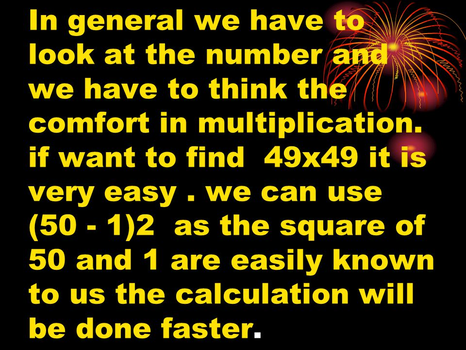 In general we have to look at the number and we have to think the comfort in multiplication. if want to find 49x49 it is very easy. we can use (50 - 1
