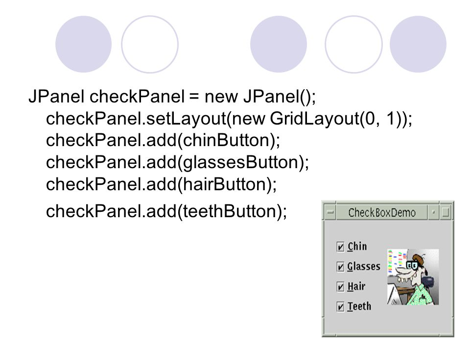 JPanel checkPanel = new JPanel(); checkPanel.setLayout(new GridLayout(0, 1)); checkPanel.add(chinButton); checkPanel.add(glassesButton); checkPanel.add(hairButton); checkPanel.add(teethButton);