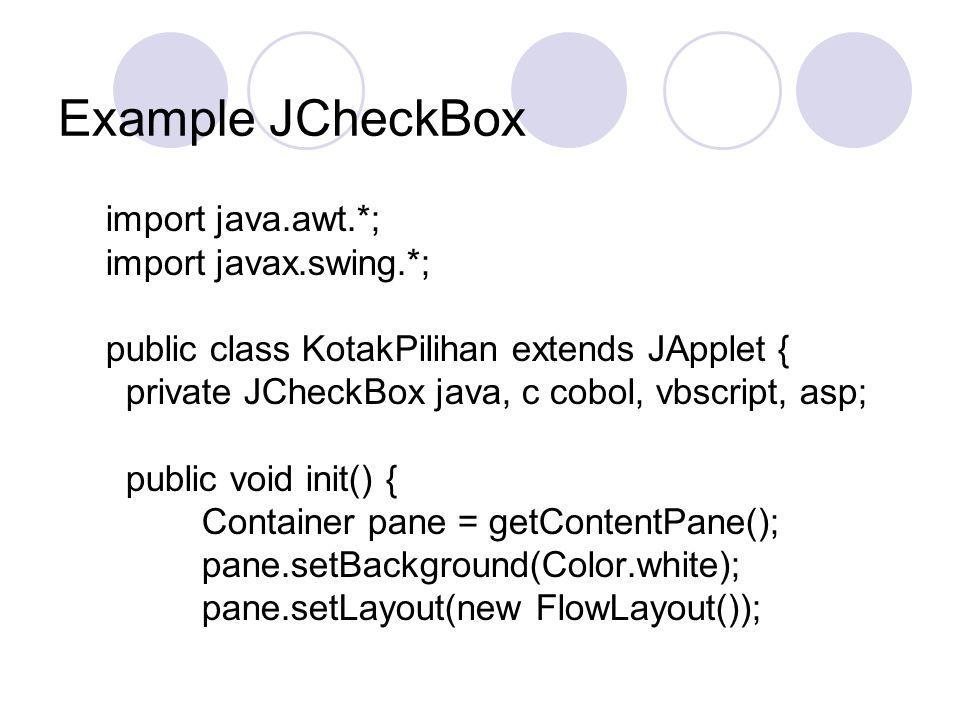 Example JCheckBox import java.awt.*; import javax.swing.*; public class KotakPilihan extends JApplet { private JCheckBox java, c cobol, vbscript, asp; public void init() { Container pane = getContentPane(); pane.setBackground(Color.white); pane.setLayout(new FlowLayout());