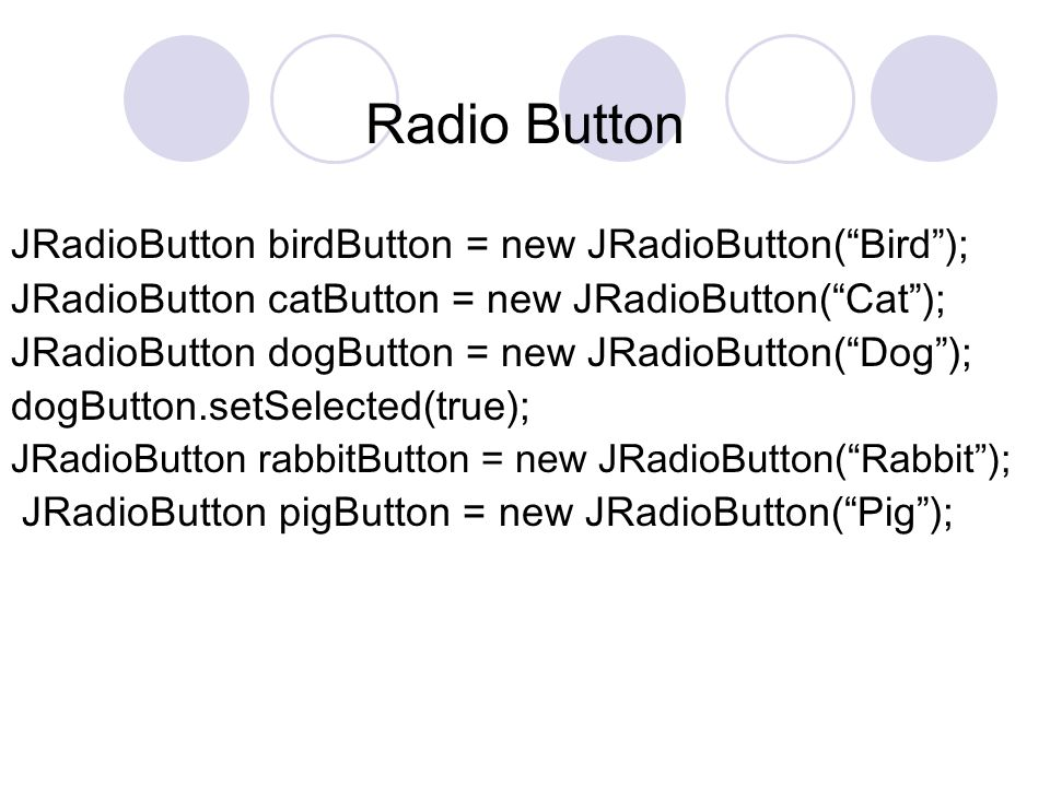 Radio Button JRadioButton birdButton = new JRadioButton( Bird ); JRadioButton catButton = new JRadioButton( Cat ); JRadioButton dogButton = new JRadioButton( Dog ); dogButton.setSelected(true); JRadioButton rabbitButton = new JRadioButton( Rabbit ); JRadioButton pigButton = new JRadioButton( Pig );